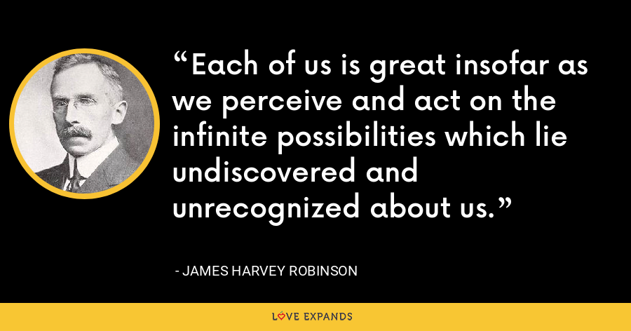 Each of us is great insofar as we perceive and act on the infinite possibilities which lie undiscovered and unrecognized about us. - James Harvey Robinson