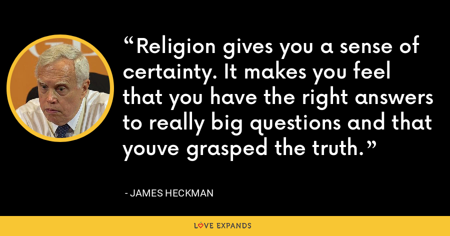 Religion gives you a sense of certainty. It makes you feel that you have the right answers to really big questions and that youve grasped the truth. - James Heckman