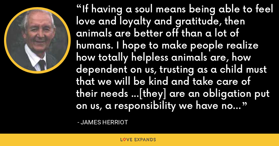 If having a soul means being able to feel love and loyalty and gratitude, then animals are better off than a lot of humans. I hope to make people realize how totally helpless animals are, how dependent on us, trusting as a child must that we will be kind and take care of their needs ...[they] are an obligation put on us, a responsibility we have no right to neglect, nor to violate by cruelty. - James Herriot