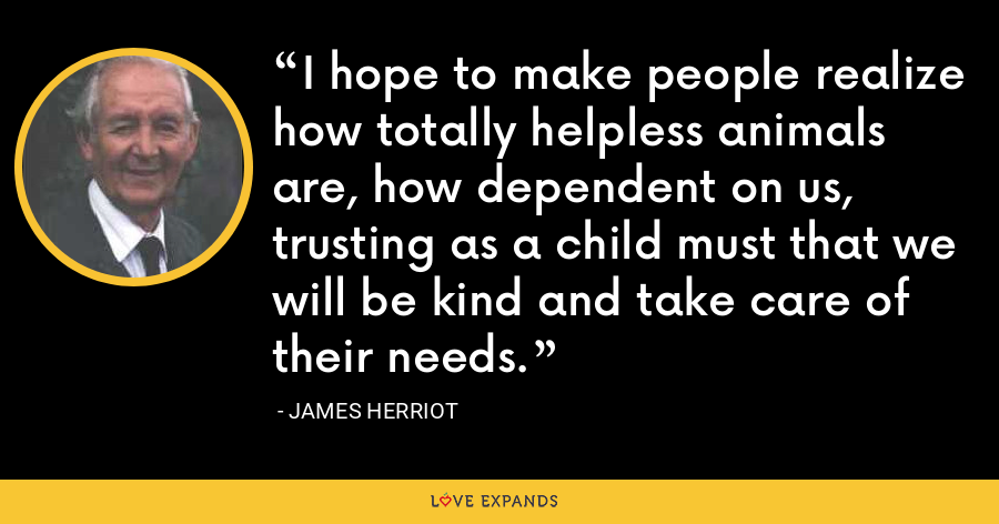 I hope to make people realize how totally helpless animals are, how dependent on us, trusting as a child must that we will be kind and take care of their needs. - James Herriot