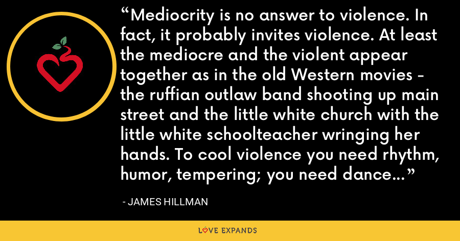 Mediocrity is no answer to violence. In fact, it probably invites violence. At least the mediocre and the violent appear together as in the old Western movies - the ruffian outlaw band shooting up main street and the little white church with the little white schoolteacher wringing her hands. To cool violence you need rhythm, humor, tempering; you need dance and rhetoric. Not therapeutic understanding. - James Hillman