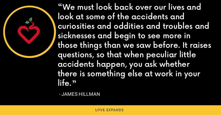 We must look back over our lives and look at some of the accidents and curiosities and oddities and troubles and sicknesses and begin to see more in those things than we saw before. It raises questions, so that when peculiar little accidents happen, you ask whether there is something else at work in your life. - James Hillman