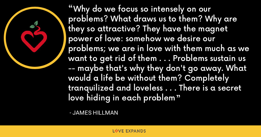 Why do we focus so intensely on our problems? What draws us to them? Why are they so attractive? They have the magnet power of love: somehow we desire our problems; we are in love with them much as we want to get rid of them . . . Problems sustain us -- maybe that's why they don't go away. What would a life be without them? Completely tranquilized and loveless . . . There is a secret love hiding in each problem - James Hillman