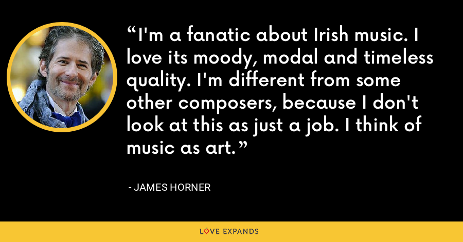 I'm a fanatic about Irish music. I love its moody, modal and timeless quality. I'm different from some other composers, because I don't look at this as just a job. I think of music as art. - James Horner
