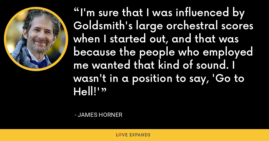 I'm sure that I was influenced by Goldsmith's large orchestral scores when I started out, and that was because the people who employed me wanted that kind of sound. I wasn't in a position to say, 'Go to Hell!' - James Horner