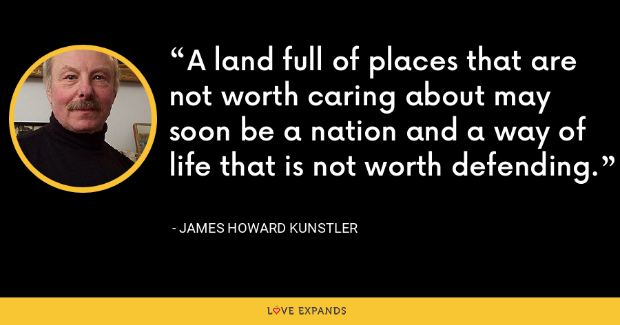 A land full of places that are not worth caring about may soon be a nation and a way of life that is not worth defending. - James Howard Kunstler