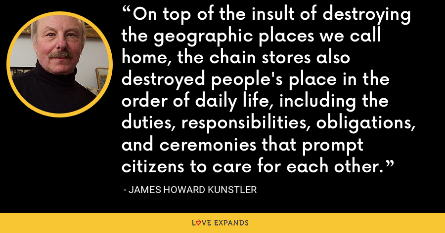 On top of the insult of destroying the geographic places we call home, the chain stores also destroyed people's place in the order of daily life, including the duties, responsibilities, obligations, and ceremonies that prompt citizens to care for each other. - James Howard Kunstler