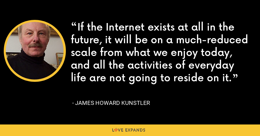 If the Internet exists at all in the future, it will be on a much-reduced scale from what we enjoy today, and all the activities of everyday life are not going to reside on it. - James Howard Kunstler