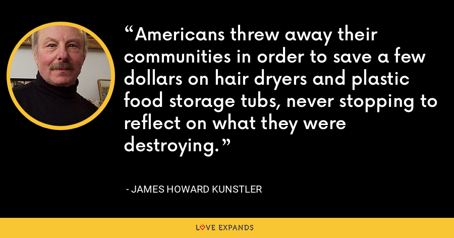 Americans threw away their communities in order to save a few dollars on hair dryers and plastic food storage tubs, never stopping to reflect on what they were destroying. - James Howard Kunstler