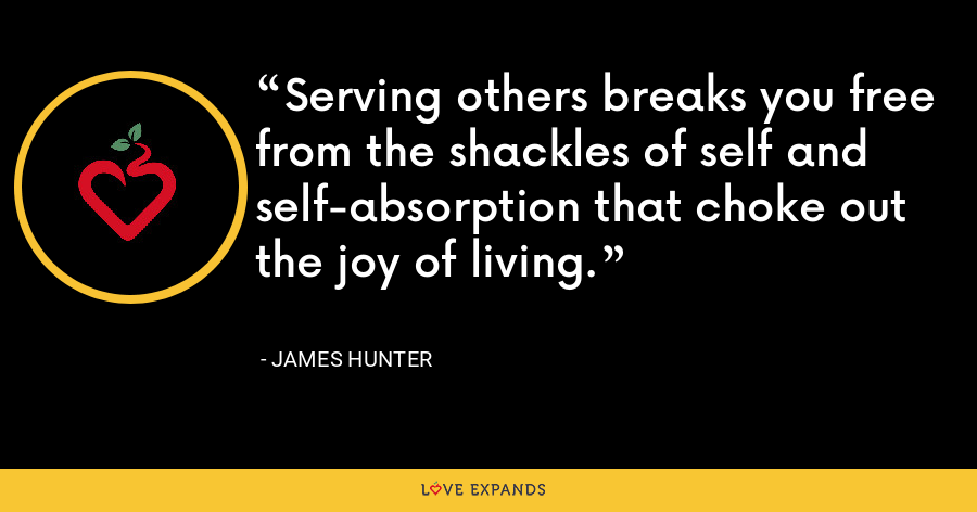Serving others breaks you free from the shackles of self and self-absorption that choke out the joy of living. - James Hunter
