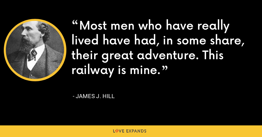 Most men who have really lived have had, in some share, their great adventure. This railway is mine. - James J. Hill