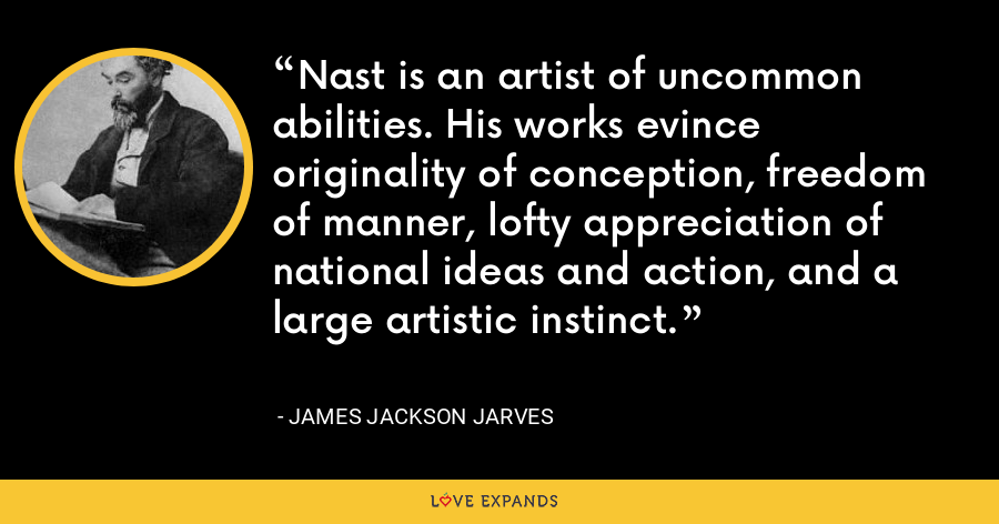 Nast is an artist of uncommon abilities. His works evince originality of conception, freedom of manner, lofty appreciation of national ideas and action, and a large artistic instinct. - James Jackson Jarves