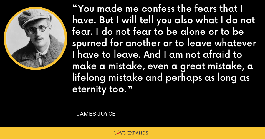 You made me confess the fears that I have. But I will tell you also what I do not fear. I do not fear to be alone or to be spurned for another or to leave whatever I have to leave. And I am not afraid to make a mistake, even a great mistake, a lifelong mistake and perhaps as long as eternity too. - James Joyce