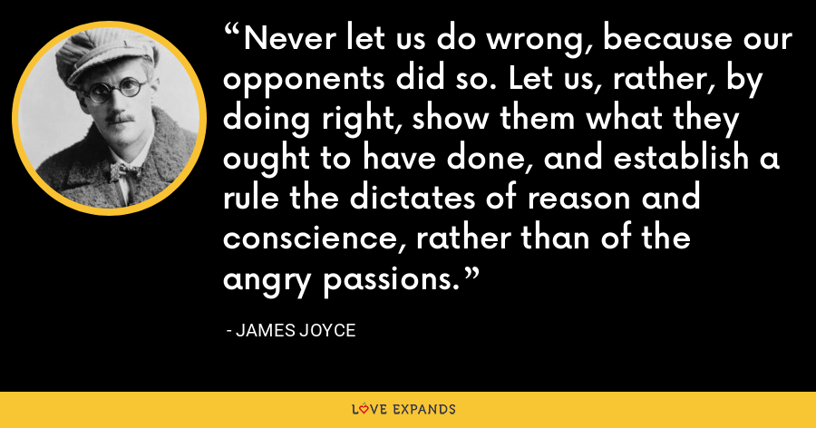Never let us do wrong, because our opponents did so. Let us, rather, by doing right, show them what they ought to have done, and establish a rule the dictates of reason and conscience, rather than of the angry passions. - James Joyce