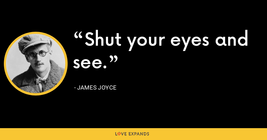 Shut your eyes and see. - James Joyce