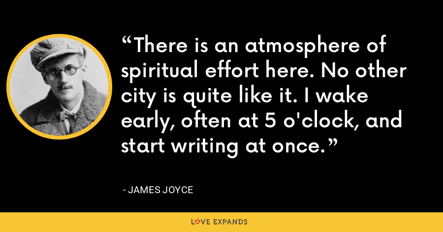 There is an atmosphere of spiritual effort here. No other city is quite like it. I wake early, often at 5 o'clock, and start writing at once. - James Joyce