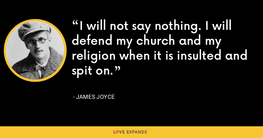 I will not say nothing. I will defend my church and my religion when it is insulted and spit on. - James Joyce