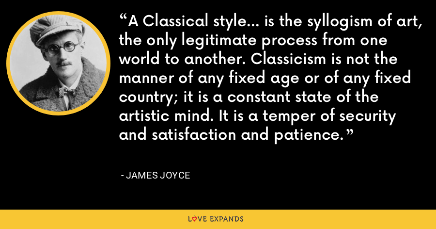 A Classical style... is the syllogism of art, the only legitimate process from one world to another. Classicism is not the manner of any fixed age or of any fixed country; it is a constant state of the artistic mind. It is a temper of security and satisfaction and patience. - James Joyce
