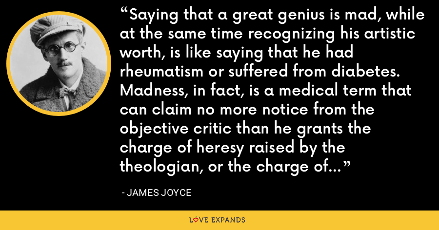 Saying that a great genius is mad, while at the same time recognizing his artistic worth, is like saying that he had rheumatism or suffered from diabetes. Madness, in fact, is a medical term that can claim no more notice from the objective critic than he grants the charge of heresy raised by the theologian, or the charge of immorality raised by the police. - James Joyce