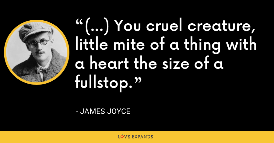 (...) You cruel creature, little mite of a thing with a heart the size of a fullstop. - James Joyce