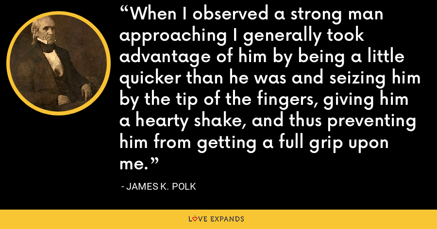 When I observed a strong man approaching I generally took advantage of him by being a little quicker than he was and seizing him by the tip of the fingers, giving him a hearty shake, and thus preventing him from getting a full grip upon me. - James K. Polk