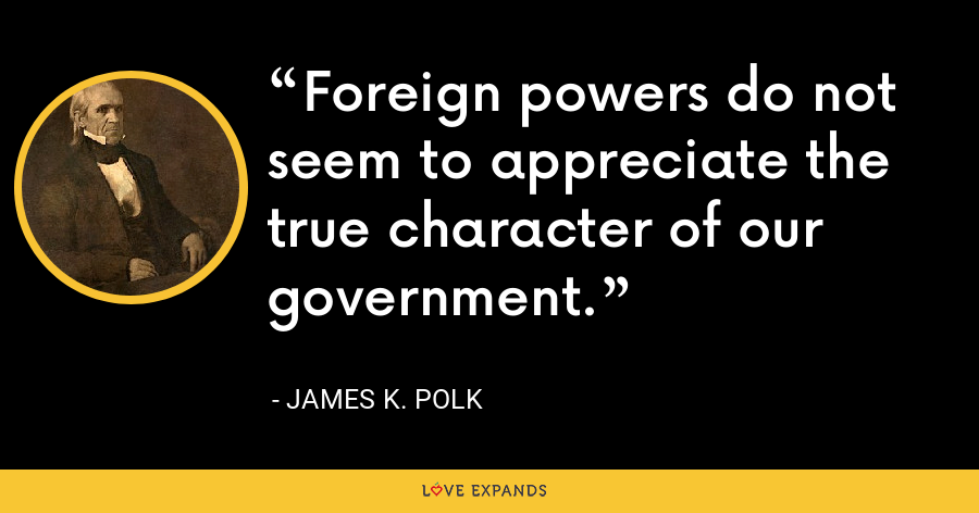 Foreign powers do not seem to appreciate the true character of our government. - James K. Polk