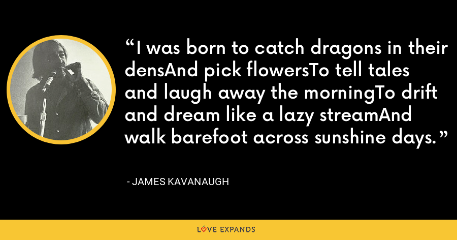 I was born to catch dragons in their densAnd pick flowersTo tell tales and laugh away the morningTo drift and dream like a lazy streamAnd walk barefoot across sunshine days. - James Kavanaugh