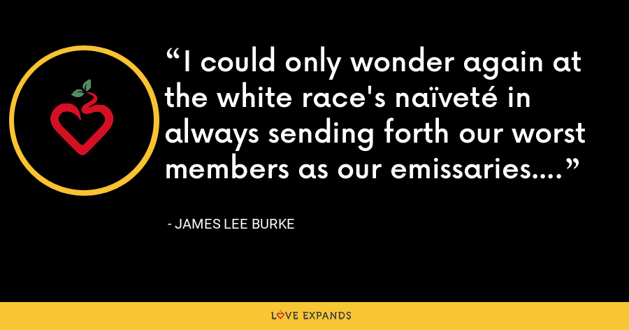 I could only wonder again at the white race's naïveté in always sending forth our worst members as our emissaries. - James Lee Burke