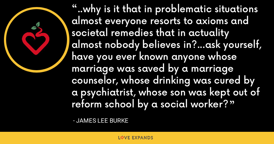 ..why is it that in problematic situations almost everyone resorts to axioms and societal remedies that in actuality almost nobody believes in?...ask yourself, have you ever known anyone whose marriage was saved by a marriage counselor, whose drinking was cured by a psychiatrist, whose son was kept out of reform school by a social worker? - James Lee Burke