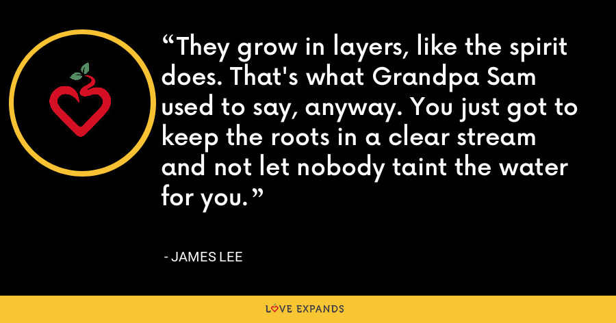 They grow in layers, like the spirit does. That's what Grandpa Sam used to say, anyway. You just got to keep the roots in a clear stream and not let nobody taint the water for you. - James Lee