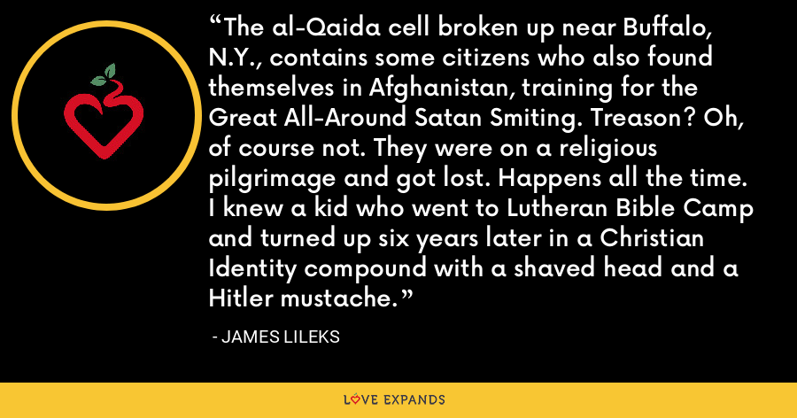 The al-Qaida cell broken up near Buffalo, N.Y., contains some citizens who also found themselves in Afghanistan, training for the Great All-Around Satan Smiting. Treason? Oh, of course not. They were on a religious pilgrimage and got lost. Happens all the time. I knew a kid who went to Lutheran Bible Camp and turned up six years later in a Christian Identity compound with a shaved head and a Hitler mustache. - James Lileks