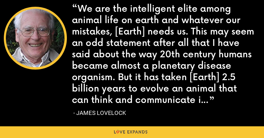 We are the intelligent elite among animal life on earth and whatever our mistakes, [Earth] needs us. This may seem an odd statement after all that I have said about the way 20th century humans became almost a planetary disease organism. But it has taken [Earth] 2.5 billion years to evolve an animal that can think and communicate its thoughts. If we become extinct she has little chance of evolving another. - James Lovelock