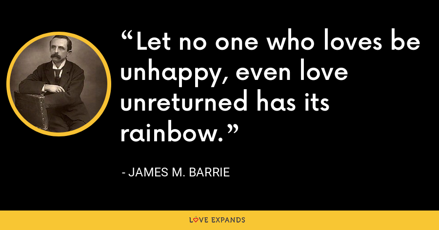 Let no one who loves be unhappy, even love unreturned has its rainbow. - James M. Barrie