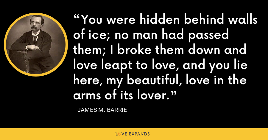 You were hidden behind walls of ice; no man had passed them; I broke them down and love leapt to love, and you lie here, my beautiful, love in the arms of its lover. - James M. Barrie
