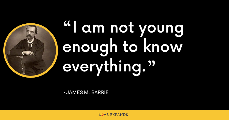 I am not young enough to know everything. - James M. Barrie