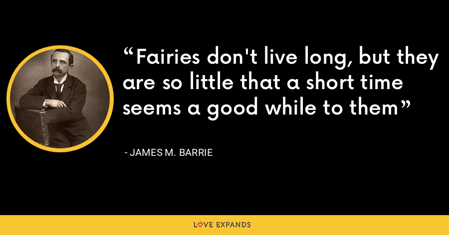 Fairies don't live long, but they are so little that a short time seems a good while to them - James M. Barrie