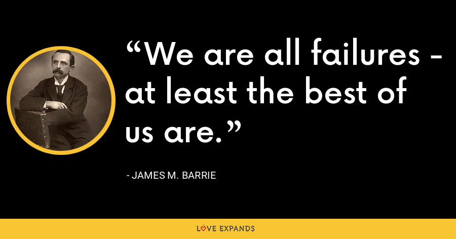 We are all failures - at least the best of us are. - James M. Barrie