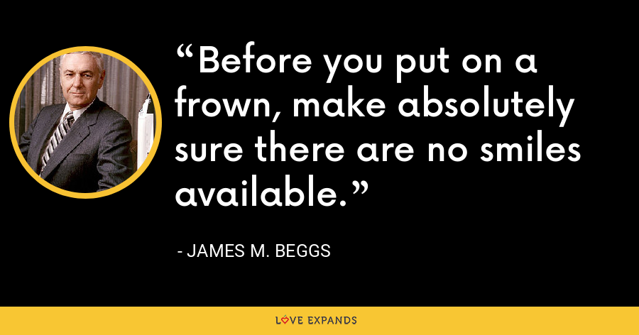 Before you put on a frown, make absolutely sure there are no smiles available. - James M. Beggs
