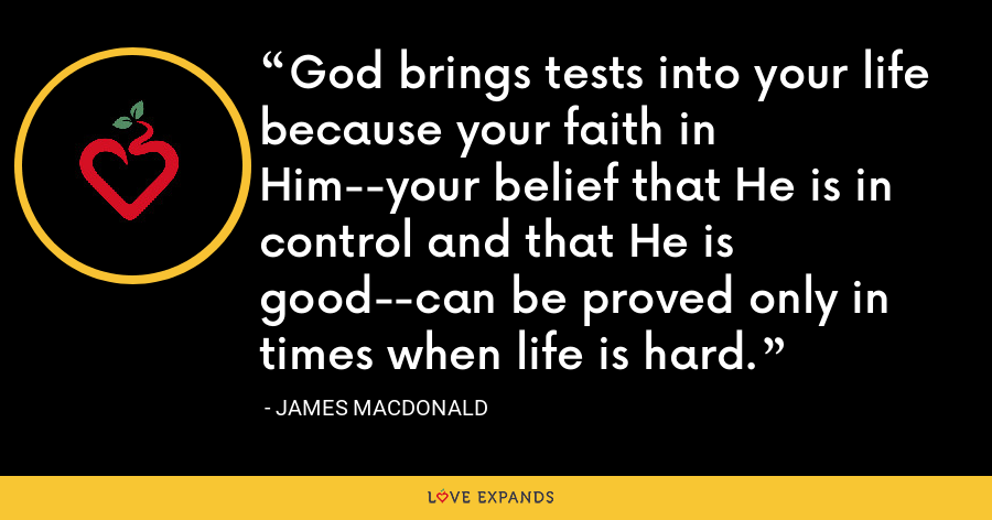 God brings tests into your life because your faith in Him--your belief that He is in control and that He is good--can be proved only in times when life is hard. - James MacDonald