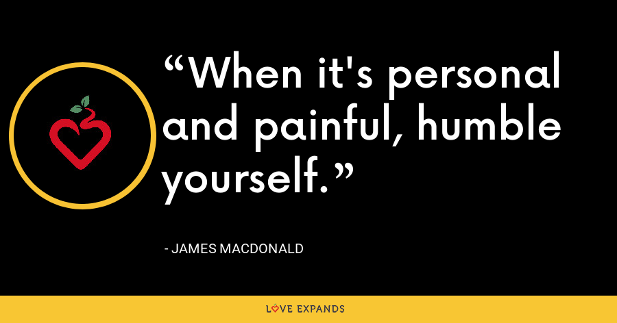 When it's personal and painful, humble yourself. - James MacDonald