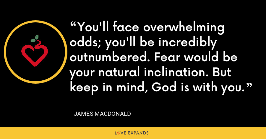 You'll face overwhelming odds; you'll be incredibly outnumbered. Fear would be your natural inclination. But keep in mind, God is with you. - James MacDonald