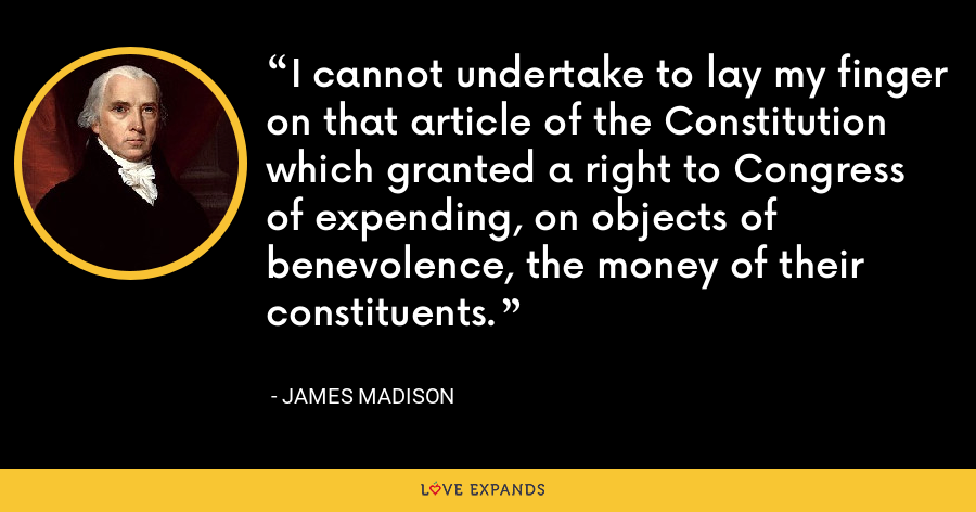 I cannot undertake to lay my finger on that article of the Constitution which granted a right to Congress of expending, on objects of benevolence, the money of their constituents. - James Madison