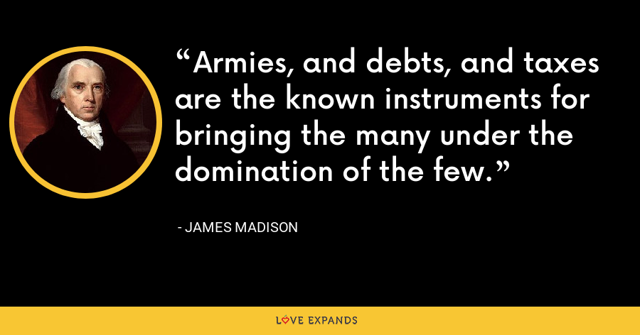 Armies, and debts, and taxes are the known instruments for bringing the many under the domination of the few. - James Madison
