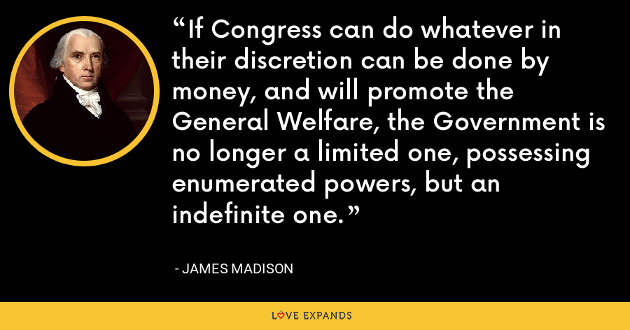 If Congress can do whatever in their discretion can be done by money, and will promote the General Welfare, the Government is no longer a limited one, possessing enumerated powers, but an indefinite one. - James Madison