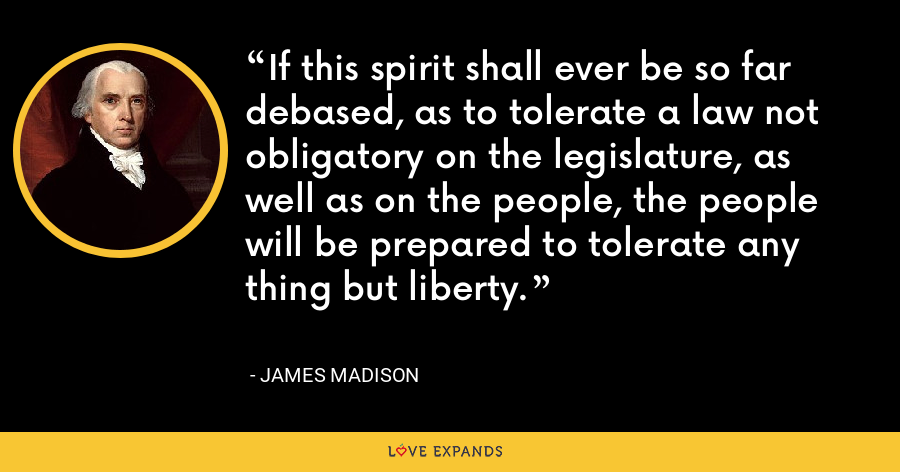 If this spirit shall ever be so far debased, as to tolerate a law not obligatory on the legislature, as well as on the people, the people will be prepared to tolerate any thing but liberty. - James Madison