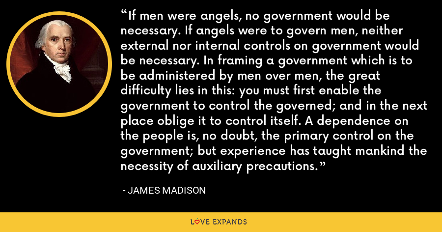 If men were angels, no government would be necessary. If angels were to govern men, neither external nor internal controls on government would be necessary. In framing a government which is to be administered by men over men, the great difficulty lies in this: you must first enable the government to control the governed; and in the next place oblige it to control itself. A dependence on the people is, no doubt, the primary control on the government; but experience has taught mankind the necessity of auxiliary precautions. - James Madison