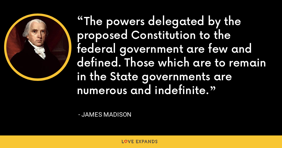 The powers delegated by the proposed Constitution to the federal government are few and defined. Those which are to remain in the State governments are numerous and indefinite. - James Madison