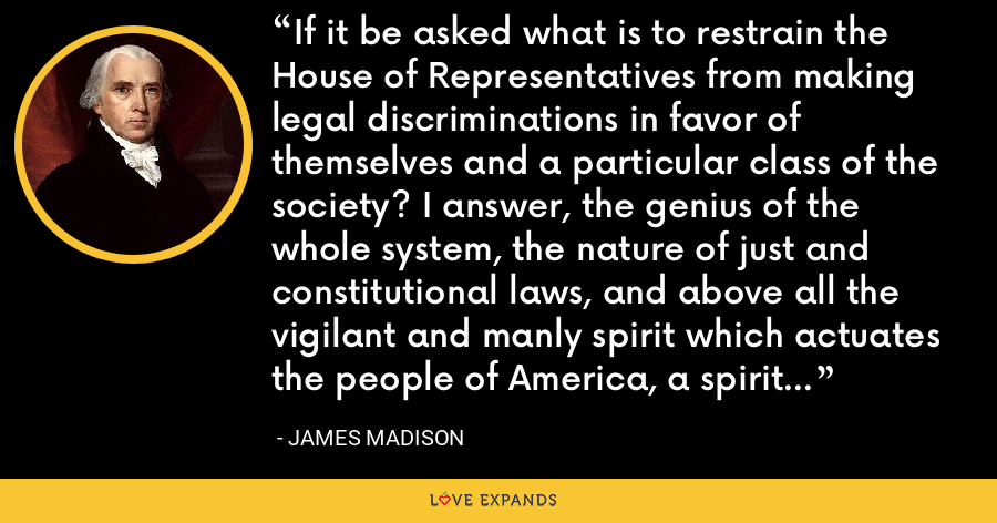If it be asked what is to restrain the House of Representatives from making legal discriminations in favor of themselves and a particular class of the society? I answer, the genius of the whole system, the nature of just and constitutional laws, and above all the vigilant and manly spirit which actuates the people of America, a spirit which nourishes freedom, and in return is nourished by it. - James Madison