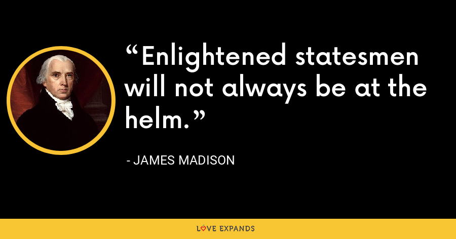 Enlightened statesmen will not always be at the helm. - James Madison