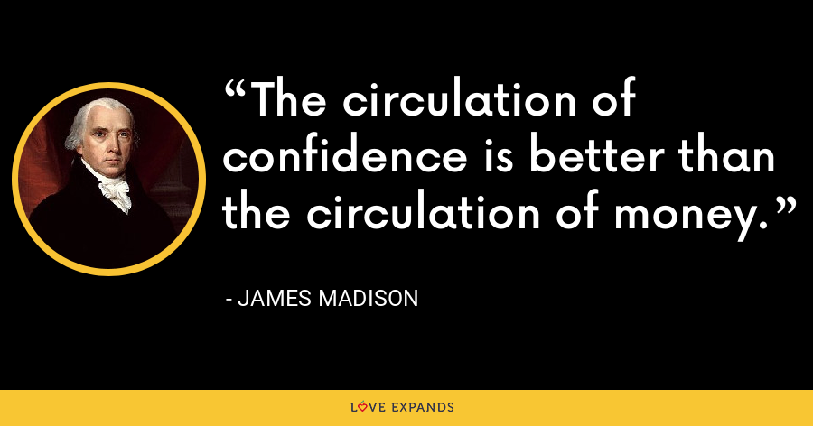 The circulation of confidence is better than the circulation of money. - James Madison